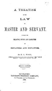 A Treatise on the Law of Master and Servant: Covering the Relation, Duties and Liabilities of Employers and Employees