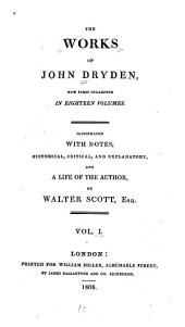 The Works of John Dryden: Now First Collected in Eighteen Volumes. Illustrated with Notes, Historical, Critical, and Explanatory, and a Life of the Author, Volume 1