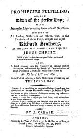 Prophecies fulfilling: or, the Dawn of the perfect day: with increasing light breaking forth into all directions. Addressed to all scoffing sectarians and others, who, in the plenitude of their folly, despise and reject Richard Brothers ... Also, a brief enquiry into the propriety of various leading principles, maintained by almost all denominations of high professing Christians: with some hints to Sir Richard Hill and others, on the folly of enforcing a stricter observance of what they call the Lord's Day