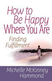 How to Be Happy Where You Are: Finding Fulfillment