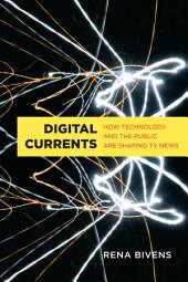Digital Currents: How Technology and the Public are Shaping TV News