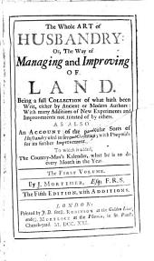 The Whole Art of Husbandry: Or, the Way of Managing and Improving of Land. 5. Ed: Volume 1
