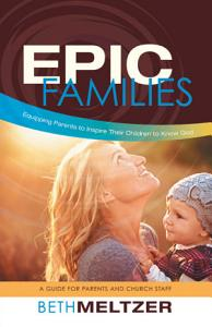 Epic Families  Equipping Parents to Inspire Their Children to Know God PDF