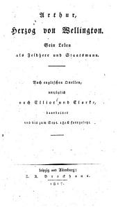 Arthur Herzog von Wellington: sein Leben als Feldherr und Staatsmann