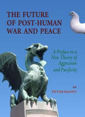 The Future of Post-Human War and Peace: A Preface to a New Theory of Aggression and Pacificity