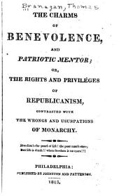 The charms of benevolence, and patriotic mentor: or, the rights and privileges of republicanism, contrasted with the wrongs and usurpations of monarchy