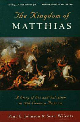The Kingdom of Matthias   A Story of Sex and Salvation in 19th Century America
