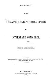 Report of the Senate Select Committee on Interstate Commerce ...: (with Appendix) ... [and Testimony] 49th Cong., 1st Sess, Volume 1