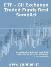 ETF - GLI EXCHANGE TRADED FUNDS RESI SEMPLICI: La guida introduttiva ai fondi ETF e alle relative strategie di trading e investimento.