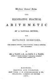 The Illustrative Practical Arithmetic by a Natural Method with Dictation Exercises: For Common Schools, High Schools, Normal Schools, and Academies