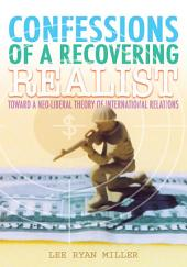 Confessions of a Recovering Realist: Toward a Neo-Liberal Theory of International Relations