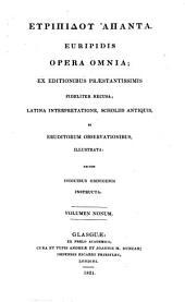 Euripidis opera omnia: ex editionibus praestantissimis fideliterrecusa : latina interpretatione, scholiis antiquis, et eruditorum observationibus, illustrata, necnon indicibus omnigenis instructa, Volume 9