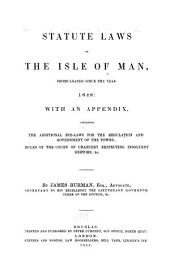 Statute Laws of the Isle of Man: Promulgated Since the Year 1848 : with an Appendix, Containing the Additional Bye-laws for the Regulation and Government of the Towns, Rules of the Court of Chancery Respecting Insolvent Debtors, &c