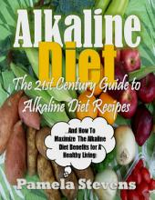 Alkaline Diet - The 21st Century Guide to Alkaline Diet Recipes and How to Maximize the Alkaline Diet Benefits!