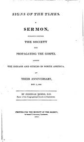 Signs of the Times: A Sermon, Preached Before the Society for Propagating the Gospel Among the Indians and Others in North America, at Their Anniversary, Nov. 1, 1810