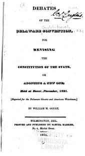 Debates of the Delaware Convention: For Revising the Constitution of the State ; Or, Adopting a New One : Held at Dover, November, 1831