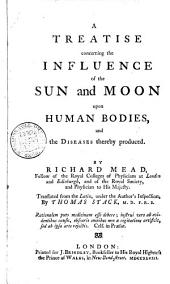 A treatise concerning the influence of the sun and moon upon human bodies, and the diseases thereby produced