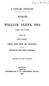 A Literary Antiquary: Memoir of William Oldys. Together with His Diary, Choice Notes from His Adversaria, and an Account of the London Libraries