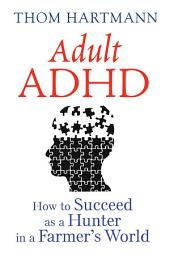 Adult ADHD: How to Succeed as a Hunter in a Farmer's World, Edition 3