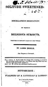 Solitude Sweetened: Or, Miscellaneous Meditations on Various Religious Subjects, Written in Distant Parts of the World