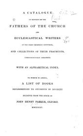 A Catalogue of Editions of the Fathers of the Church and Ecclesiastical Writers of the First Thirtten Centuries, and Collections of Their Fragments, Chronologically Arranged: To which is Added, a List of Books Recommended to Students in Divinity