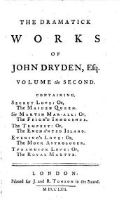 The Dramatick Works of John Dryden, Esq. in Six Volumes: Volume the second. Containing, Secret love: or, The maiden queen. Sir Martin Mar-all: or, The frign'd innocence. The tespest: or, The enchanted island. Evening's love: or, The mock astrologer. Tyrannick love: or, The royal martyr, Volume 2