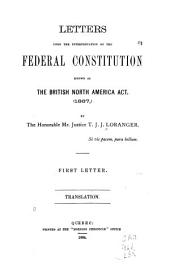 Letters Upon the Interpretation of the Federal Constitution Known as the British North America Act, (1867): By the Honorable Mr. Justice T. J. J. Loranger. First Letter. Translation, Volume 1