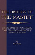 History of The Mastiff - Gathered From Sculpture, Pottery, Carvings, Paintings and Engravings; Also From Various Authors, With Remarks On Same (A Vintage Dog Books Breed Classic)