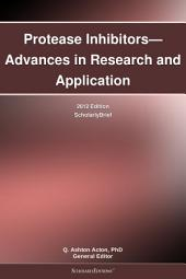 Protease Inhibitors—Advances in Research and Application: 2012 Edition: ScholarlyBrief