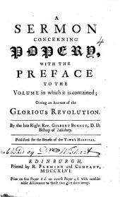 """A Sermon [preached at St. Clement's in 1683] concerning Popery, with the preface to the volume in which it is contained [entitled: """"Some Sermons preach'd on Several Occasions,"""" 1713]; giving an account of the Glorious Revolution"""