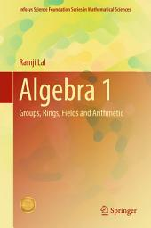 Algebra 1: Groups, Rings, Fields and Arithmetic