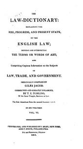 The Law-dictionary: Explaining the Rise, Progress, and Present State, of the English Law: Defining and Interpreting the Terms Or Words of Art; and Comprising Copious Information on the Subjects of Law, Trade, and Government, Volume 6