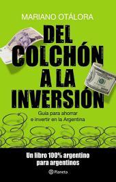Del colchón a la inversión: Guía para ahorrar e invertir en la Argentina. Un libro 100% argentino para argen