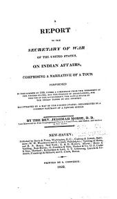 A Report to the Secretary of War of the United States, on Indian Affairs: Comprising a Narrative of a Tour Performed in the Summer of 1820, Under a Commission from the President of the United States, for the Purpose of Ascertaining, for the Use of the Government, the Actual State of the Indian Tribes in Our Country