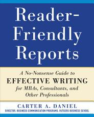 Reader Friendly Reports  A No nonsense Guide to Effective Writing for MBAs  Consultants  and Other Professionals PDF