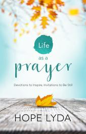 Life as a Prayer: Devotions to Inspire, Invitations to Be Still