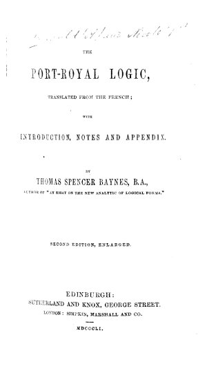 The Port Royal Logic  Translated from the French  with Introduction  Notes  and Appendix  by T  S  Baynes     Second Edition  Enlarged