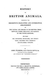 A history of British animals, exhibiting the descriptive characters and systematical arrangement of the genera and species of quadrupeds, birds, reptiles, fishes, mollusca, and radiata of the united Kingdom: including the indigenous, extirpated, and extinct kinds, together with periodical and occasional visitants