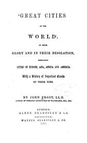 Great Cities of the World in Their Glory and in Their Desolation: Embracing Cities of Europe, Asia, Africa and America : with a History of Important Events of Their Time