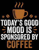 Today's Good Mood Sponsored by Coffee