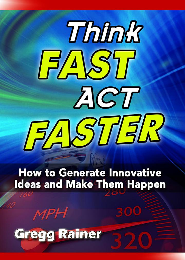 Think Fast Act Faster: How to Generate Innovative Ideas and Make Them Happen