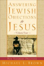 Answering Jewish Objections to Jesus : Volume 4: New Testament Objections