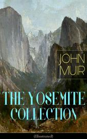THE YOSEMITE COLLECTION of John Muir (Illustrated): The Yosemite, Our National Parks, Features of the Proposed Yosemite National Park, A Rival of the Yosemite, The Treasures of the Yosemite, Yosemite Glaciers, Yosemite in Winter & Yosemite in Spring