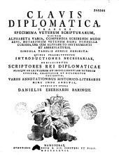 Clavis diplomatica tradens specimina veterum scripturarum... singula tabulis aeneis exhibita, quibus... subjiciuntur scriptores rei diplomaticae... opera Danielis Eberhardi Baringii