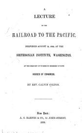 A Lecture on the Railroad to the Pacific: Delivered August 12, 1850, at the Smithsonian Institute, Washington. At the Request of Numerous Members of Both Houses of Congress