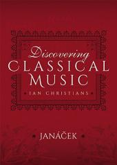 Discovering Classical Music: Janacek: His Life, The Person, His Music