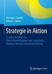 Strategie in Aktion: In sieben Schritten zur Unternehmensstrategie und -umsetzung: Planung, Führung, Leistung im Einklang