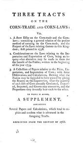 Three Tracts on the Corn-trade and Corn-laws [by Charles Smith]; with a Report from the Committee of the House of Commons, appointed to consider of the Methods practised in making Flour from Wheat; the prices thereof; and how far it may be expedient to put the same again under the regulations of an assize