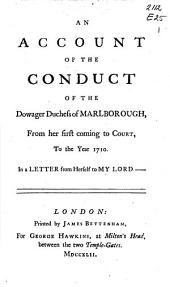 An Account of the Conduct of the Dowager Duchess of Marlborough, from Het First Coming to Court, to the Year 1710: In a Letter from Herself to My Lord