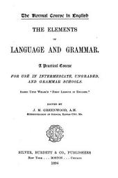 "The Elements of Language and Grammar: A Practical Course for Use in Intermediate, Ungraded, and Grammar Schools : Based Upon Welsh's ""First Lessons in English"""